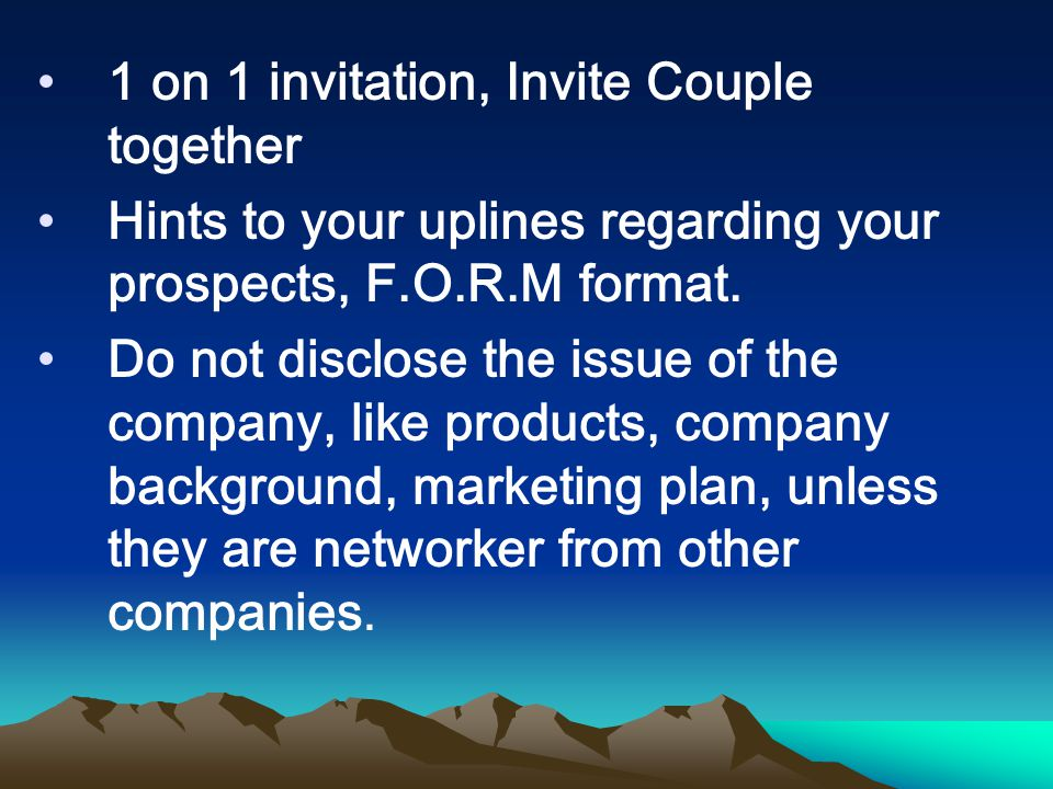 1 on 1 invitation, Invite Couple together Hints to your uplines regarding your prospects, F.O.R.M format. Do not disclose the issue of the company, li