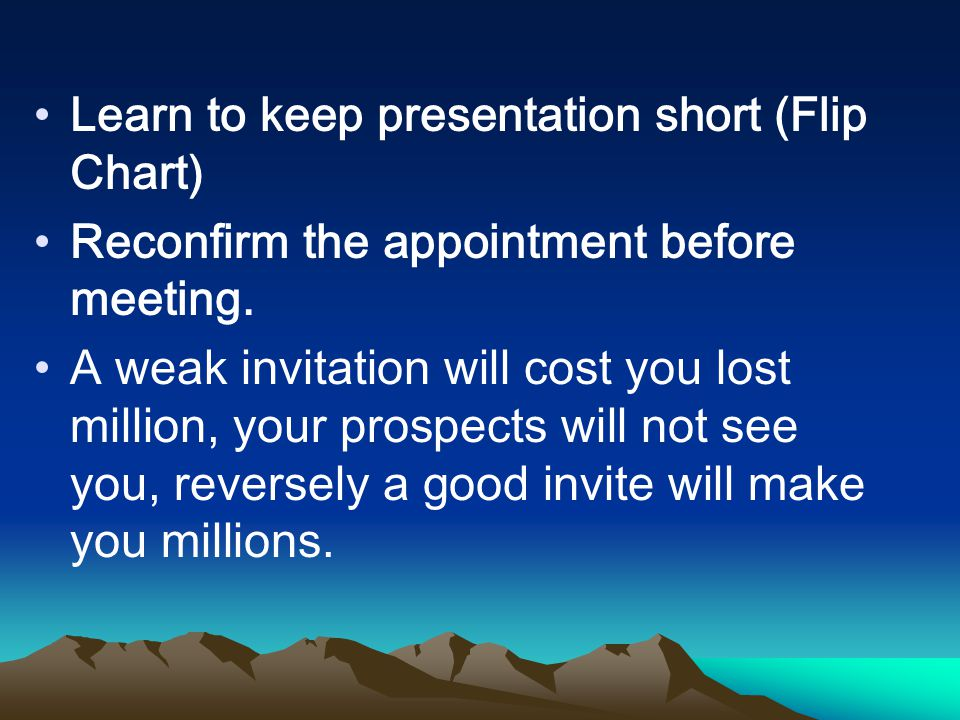 Learn to keep presentation short (Flip Chart) Reconfirm the appointment before meeting.