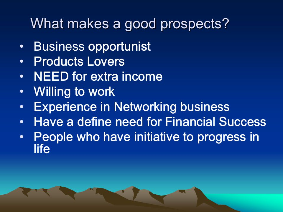 What makes a good prospects? Business opportunist Products Lovers NEED for extra income Willing to work Experience in Networking business Have a defin