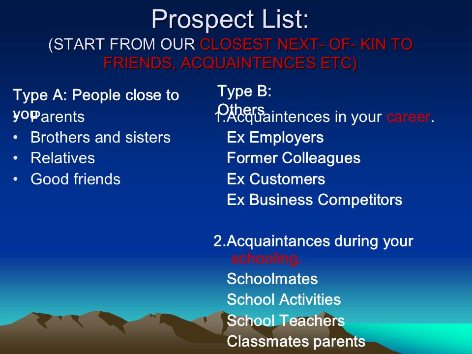 Prospect List: (START FROM OUR CLOSEST NEXT- OF- KIN TO FRIENDS, ACQUAINTENCES ETC) Parents Brothers and sisters Relatives Good friends 1.Acquaintence