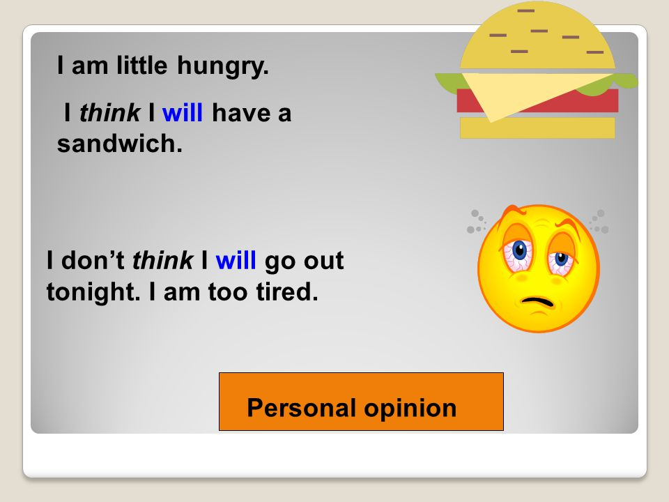 I am little hungry. I think I will have a sandwich. I don't think I will go out tonight. I am too tired. Personal opinion