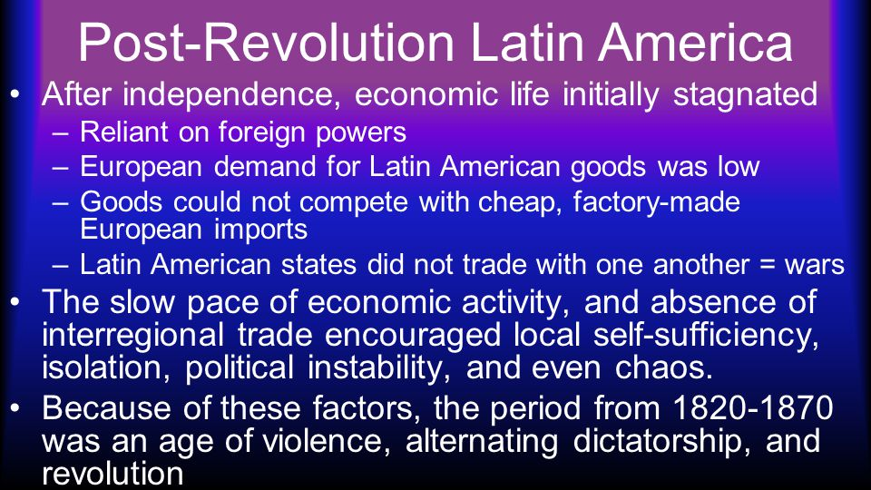 Post-Revolution Latin America After independence, economic life initially stagnated –Reliant on foreign powers –European demand for Latin American goods was low –Goods could not compete with cheap, factory-made European imports –Latin American states did not trade with one another = wars The slow pace of economic activity, and absence of interregional trade encouraged local self-sufficiency, isolation, political instability, and even chaos.