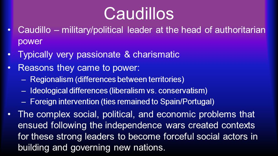 Caudillos Caudillo – military/political leader at the head of authoritarian power Typically very passionate & charismatic Reasons they came to power: –Regionalism (differences between territories) –Ideological differences (liberalism vs.