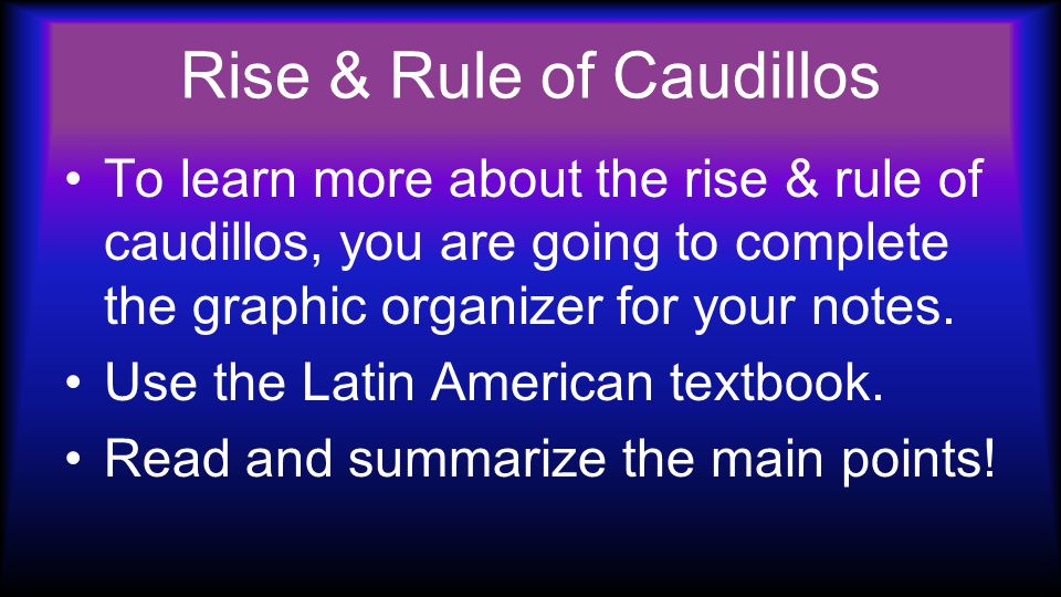 Rise & Rule of Caudillos To learn more about the rise & rule of caudillos, you are going to complete the graphic organizer for your notes.