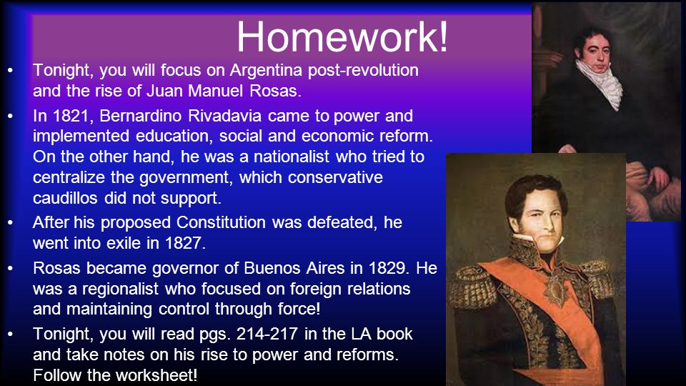 Homework. Tonight, you will focus on Argentina post-revolution and the rise of Juan Manuel Rosas.