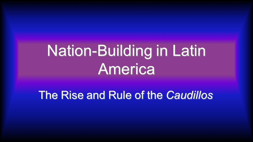 Nation-Building in Latin America The Rise and Rule of the Caudillos