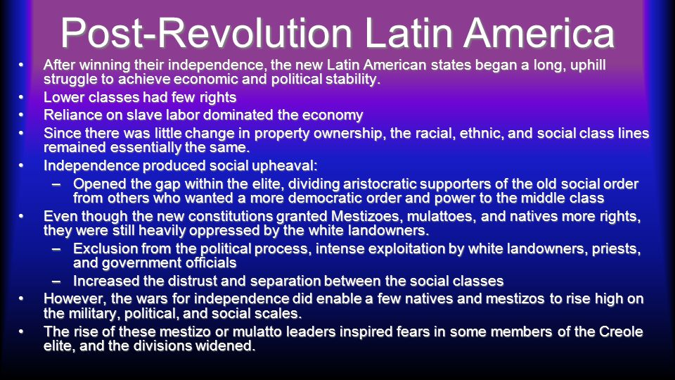 Post-Revolution Latin America After winning their independence, the new Latin American states began a long, uphill struggle to achieve economic and po