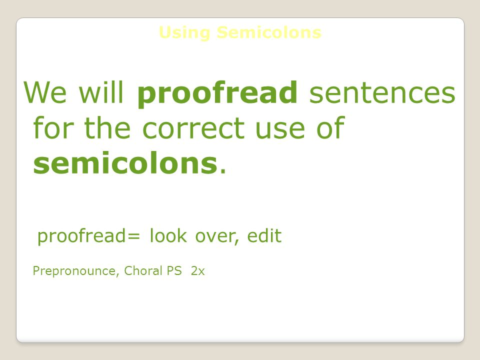 Using Semicolons We will proofread sentences for the correct use of semicolons.