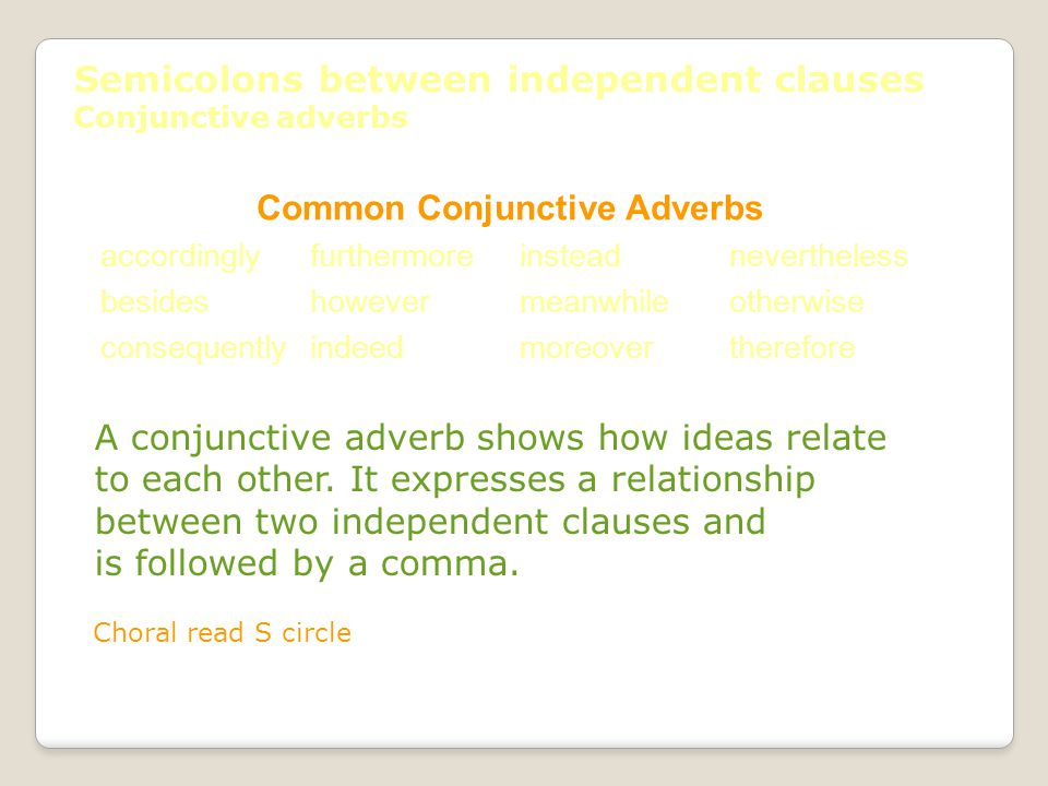 Semicolons between independent clauses Conjunctive adverbs Common Conjunctive Adverbs accordinglyfurthermoreinsteadnevertheless besideshowevermeanwhileotherwise consequentlyindeedmoreovertherefore A conjunctive adverb shows how ideas relate to each other.