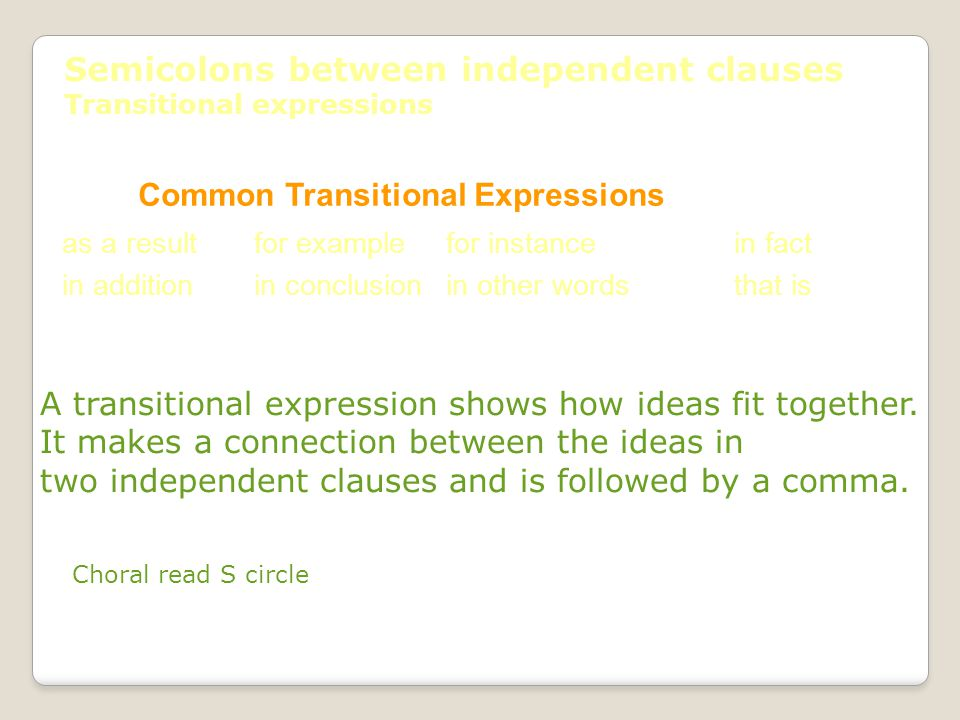 Semicolons between independent clauses Transitional expressions Common Transitional Expressions as a resultfor examplefor instancein fact in additionin conclusionin other wordsthat is A transitional expression shows how ideas fit together.
