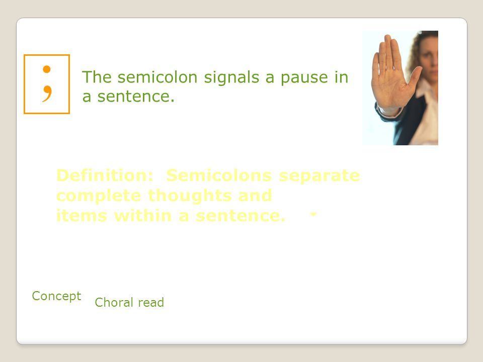 ; The semicolon signals a pause in a sentence.