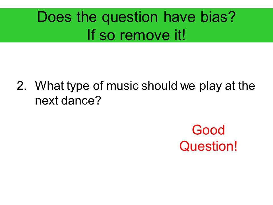 Does the question have bias.If so remove it. 3.Do you agree that we don't need homework tonight.