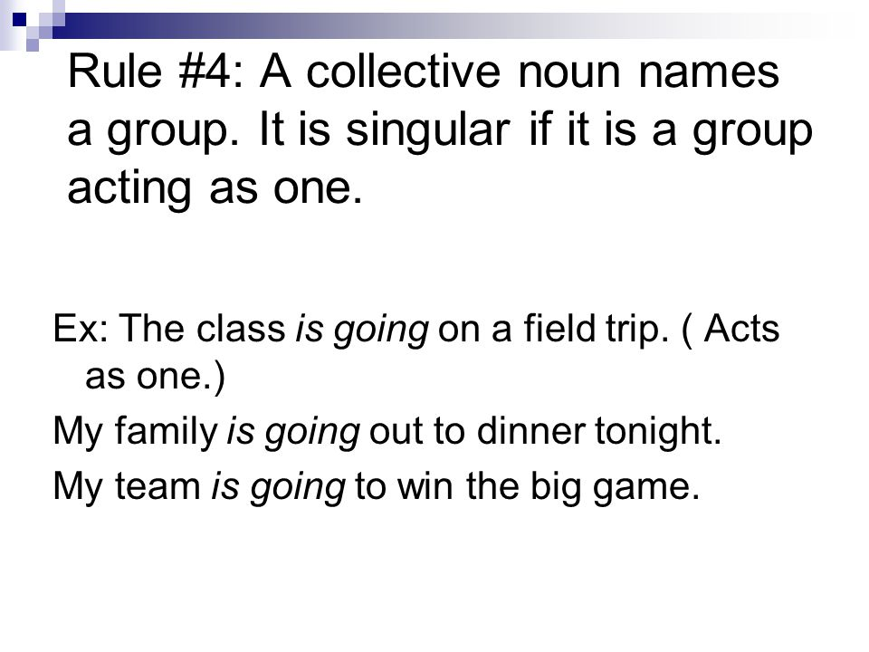 Rule #4: A collective noun names a group. It is singular if it is a group acting as one. Ex: The class is going on a field trip. ( Acts as one.) My fa
