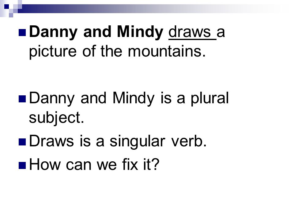Danny and Mindy is a plural subject. Draws is a singular verb. How can we fix it?