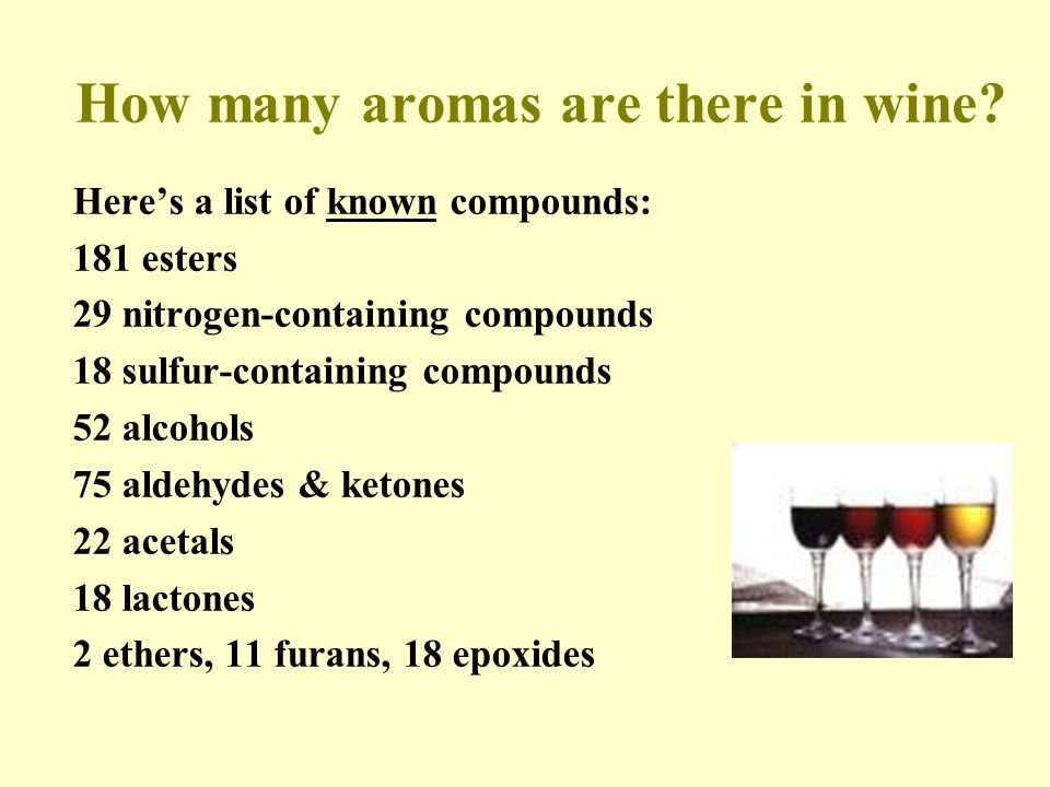 Here's a list of known compounds: 181 esters 29 nitrogen-containing compounds 18 sulfur-containing compounds 52 alcohols 75 aldehydes & ketones 22 acetals 18 lactones 2 ethers, 11 furans, 18 epoxides How many aromas are there in wine?