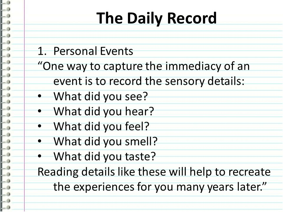 The Daily Record 1.Personal Events One way to capture the immediacy of an event is to record the sensory details: What did you see.