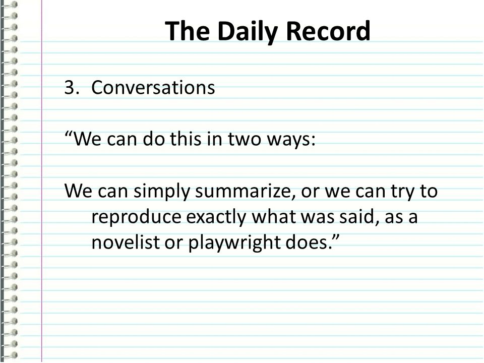 The Daily Record 3.Conversations We can do this in two ways: We can simply summarize, or we can try to reproduce exactly what was said, as a novelist or playwright does.