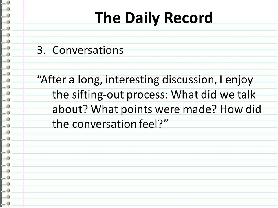 The Daily Record 3.Conversations After a long, interesting discussion, I enjoy the sifting-out process: What did we talk about.