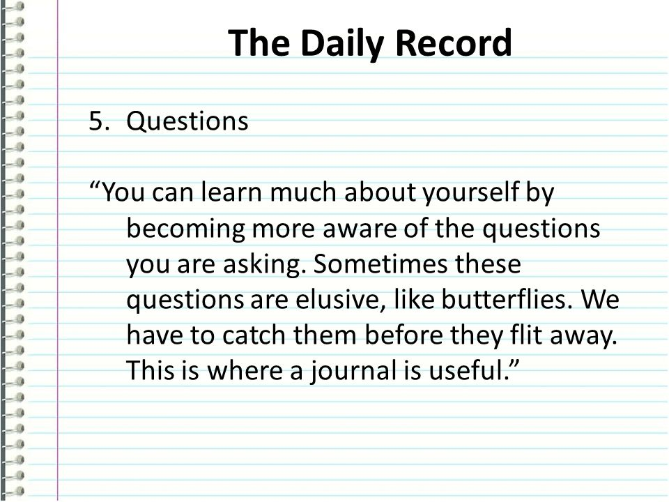 The Daily Record 5.Questions You can learn much about yourself by becoming more aware of the questions you are asking.