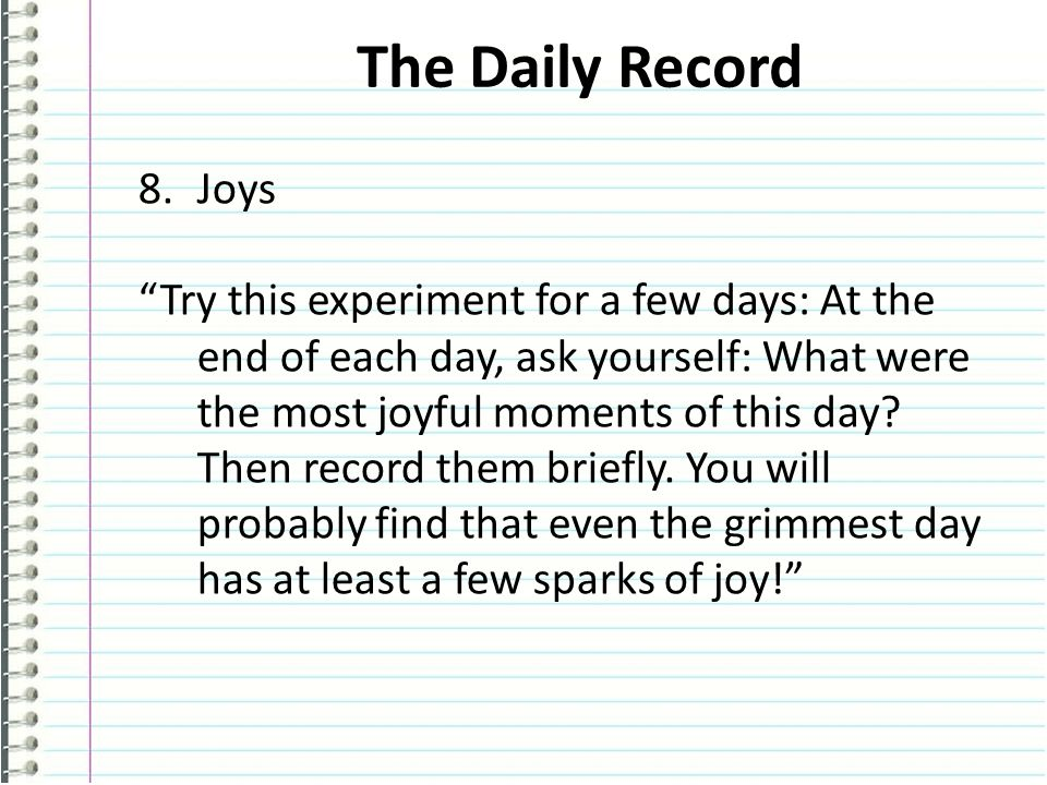 The Daily Record 8.Joys Try this experiment for a few days: At the end of each day, ask yourself: What were the most joyful moments of this day.