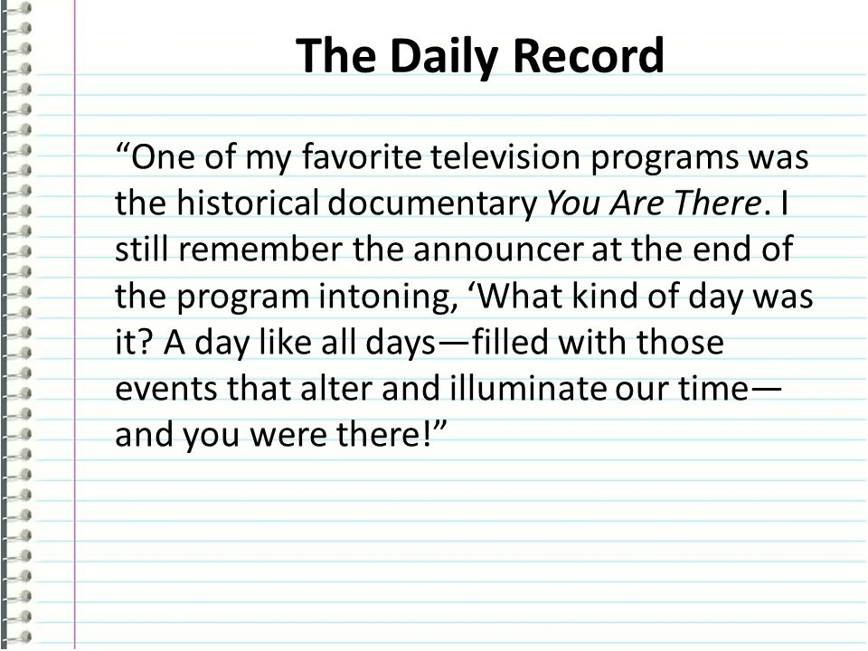 The Daily Record One of my favorite television programs was the historical documentary You Are There.