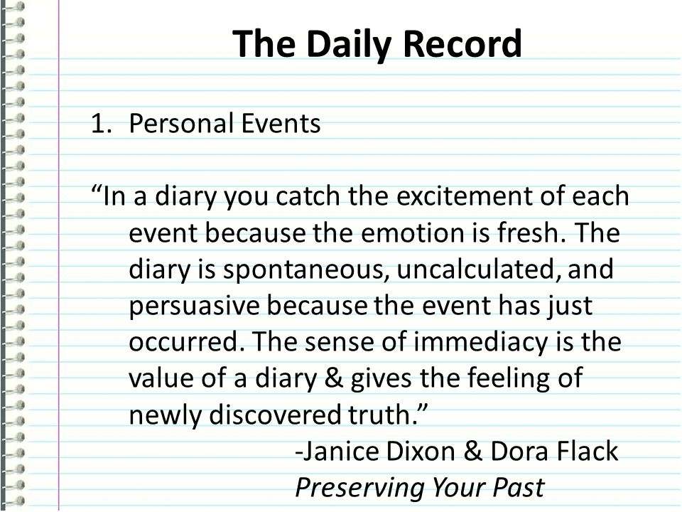 The Daily Record 1.Personal Events In a diary you catch the excitement of each event because the emotion is fresh.