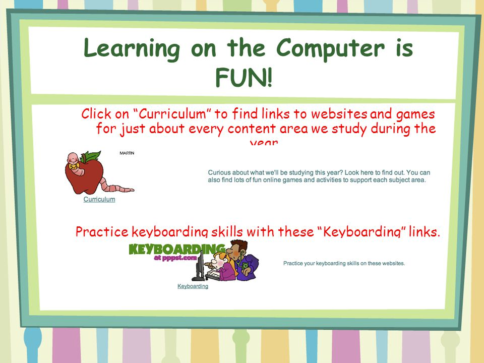 "Click on ""Curriculum"" to find links to websites and games for just about every content area we study during the year. Practice keyboarding skills with"