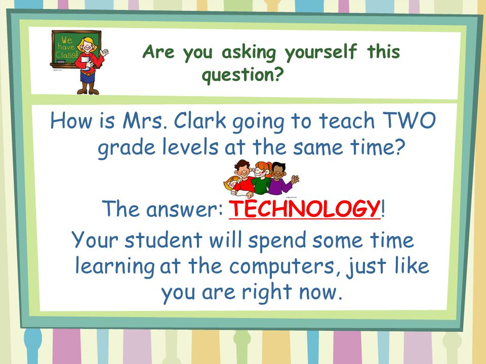 Are you asking yourself this question? How is Mrs. Clark going to teach TWO grade levels at the same time? The answer: TECHNOLOGY! Your student will s