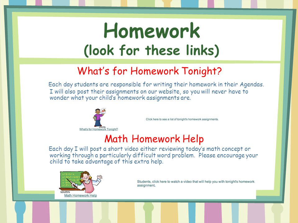 What's for Homework Tonight? Each day students are responsible for writing their homework in their Agendas. I will also post their assignments on our