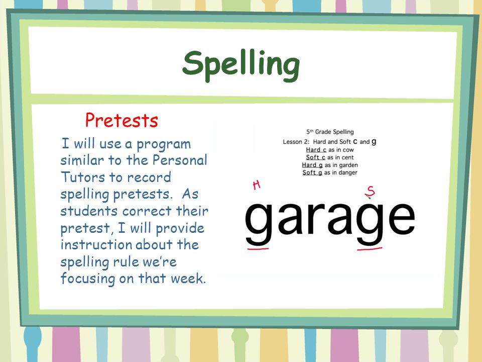 Spelling Pretests I will use a program similar to the Personal Tutors to record spelling pretests. As students correct their pretest, I will provide i