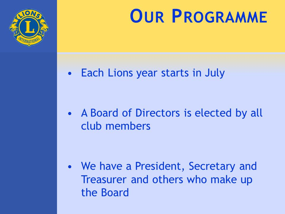 O UR P ROGRAMME Each Lions year starts in July A Board of Directors is elected by all club members We have a President, Secretary and Treasurer and ot