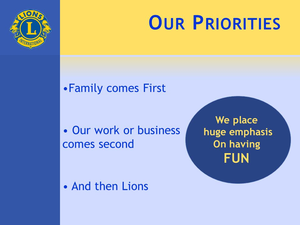 O UR P RIORITIES Family comes First Our work or business comes second And then Lions We place huge emphasis On having FUN