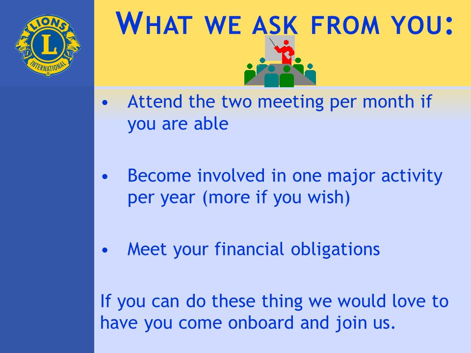 W HAT WE ASK FROM YOU : Attend the two meeting per month if you are able Become involved in one major activity per year (more if you wish) Meet your financial obligations If you can do these thing we would love to have you come onboard and join us.