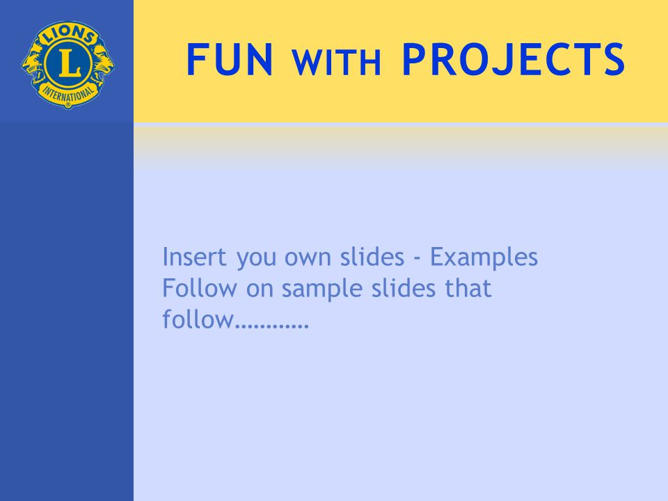 FUN WITH PROJECTS Insert you own slides - Examples Follow on sample slides that follow…………