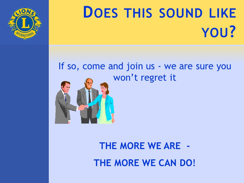 D OES THIS SOUND LIKE YOU ? If so, come and join us - we are sure you won't regret it THE MORE WE ARE - THE MORE WE CAN DO!