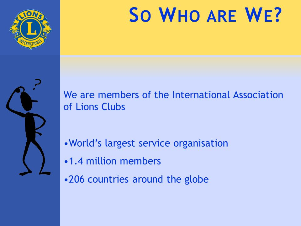 S O W HO ARE W E ? We are members of the International Association of Lions Clubs World's largest service organisation 1.4 million members 206 countri