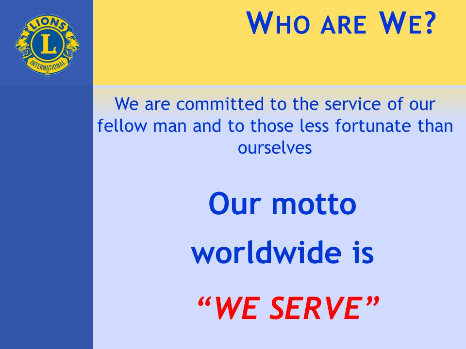"We are committed to the service of our fellow man and to those less fortunate than ourselves Our motto worldwide is ""WE SERVE"" W HO ARE W E ?"