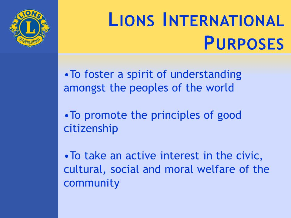 L IONS I NTERNATIONAL P URPOSES To foster a spirit of understanding amongst the peoples of the world To promote the principles of good citizenship To