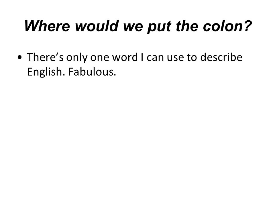 Where would we put the colon There's only one word I can use to describe English. Fabulous.