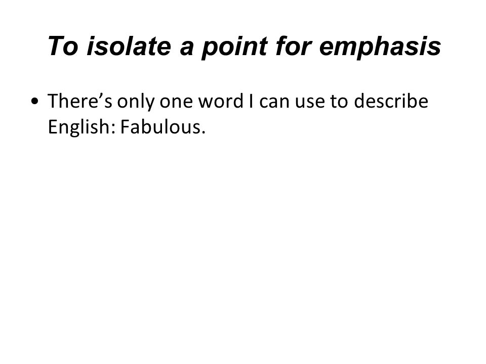 To isolate a point for emphasis There's only one word I can use to describe English: Fabulous.