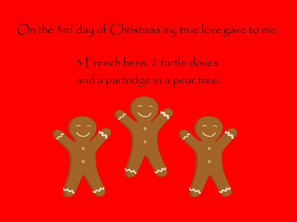 On the 3rd day of Christmas my true love gave to me: 3 French hens, 2 turtle doves and a partridge in a pear tree.