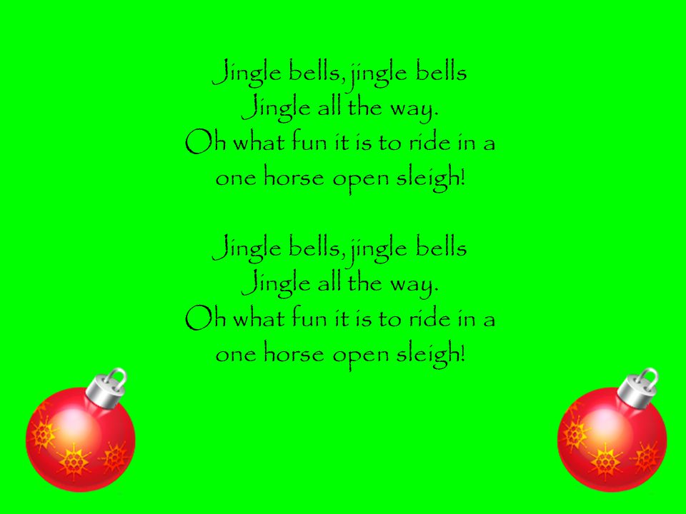 Jingle bells, jingle bells Jingle all the way. Oh what fun it is to ride in a one horse open sleigh! Jingle bells, jingle bells Jingle all the way. Oh