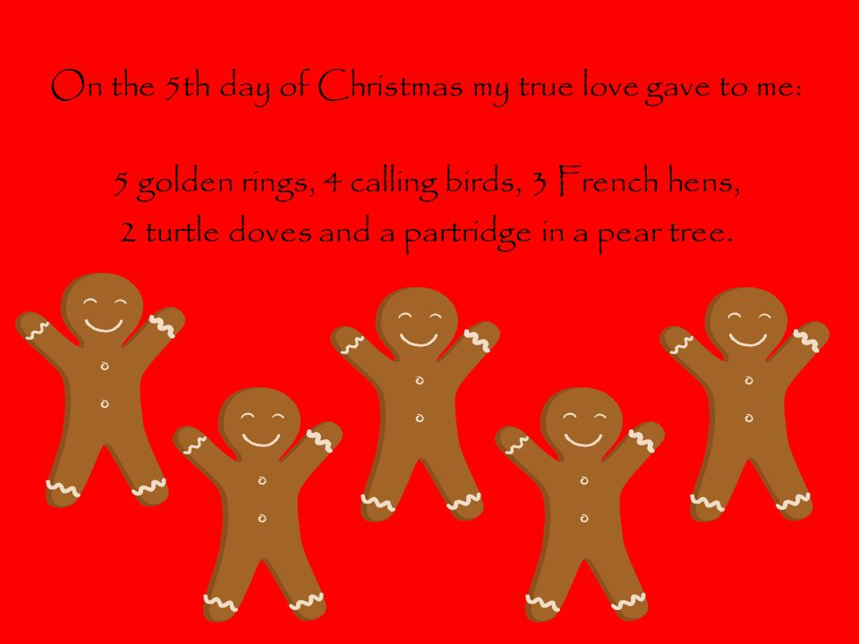 On the 5th day of Christmas my true love gave to me: 5 golden rings, 4 calling birds, 3 French hens, 2 turtle doves and a partridge in a pear tree.