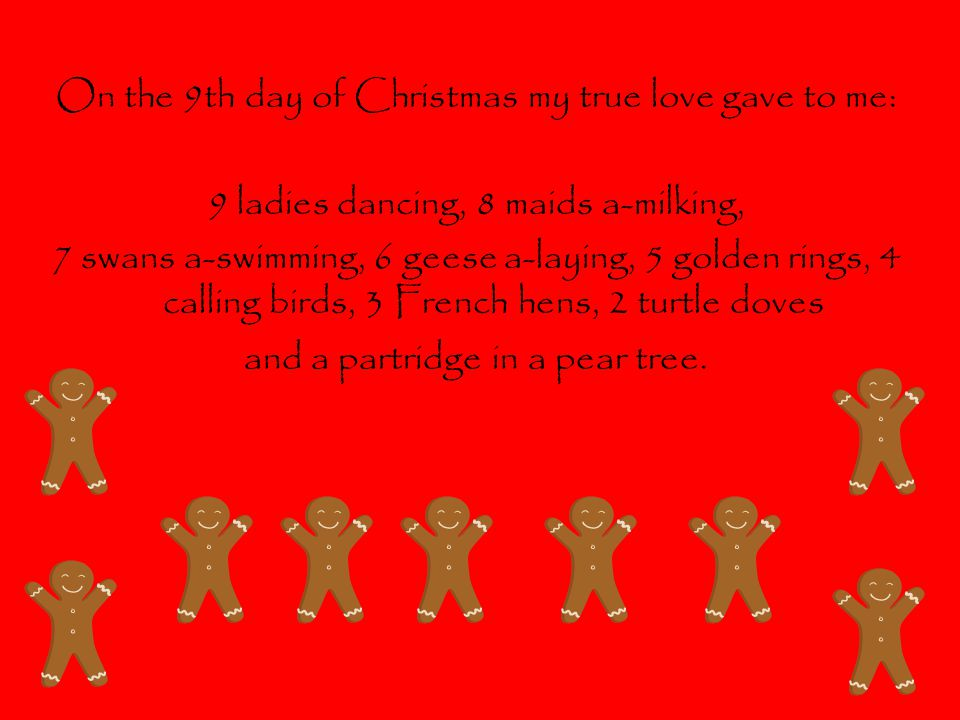On the 9th day of Christmas my true love gave to me: 9 ladies dancing, 8 maids a-milking, 7 swans a-swimming, 6 geese a-laying, 5 golden rings, 4 calling birds, 3 French hens, 2 turtle doves and a partridge in a pear tree.