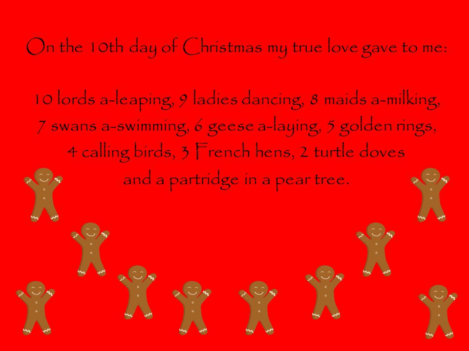 On the 10th day of Christmas my true love gave to me: 10 lords a-leaping, 9 ladies dancing, 8 maids a-milking, 7 swans a-swimming, 6 geese a-laying, 5 golden rings, 4 calling birds, 3 French hens, 2 turtle doves and a partridge in a pear tree.
