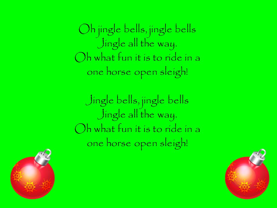 Oh jingle bells, jingle bells Jingle all the way. Oh what fun it is to ride in a one horse open sleigh! Jingle bells, jingle bells Jingle all the way.