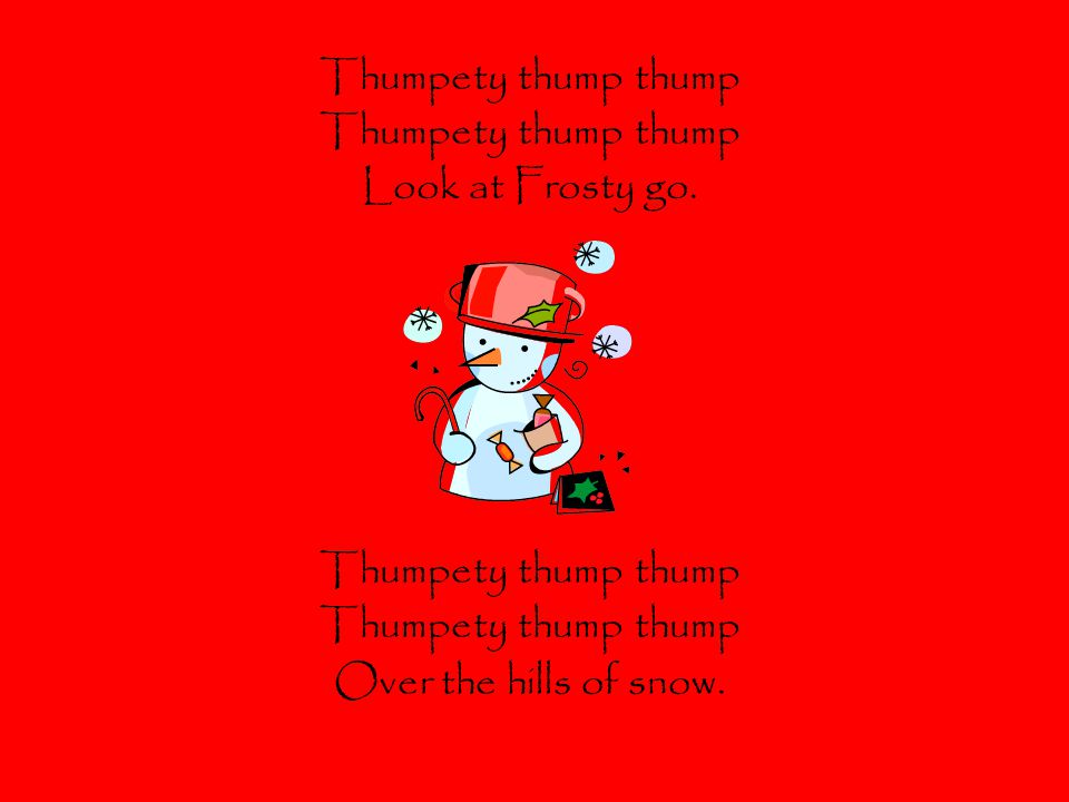 Thumpety thump thump Look at Frosty go. Thumpety thump thump Over the hills of snow.