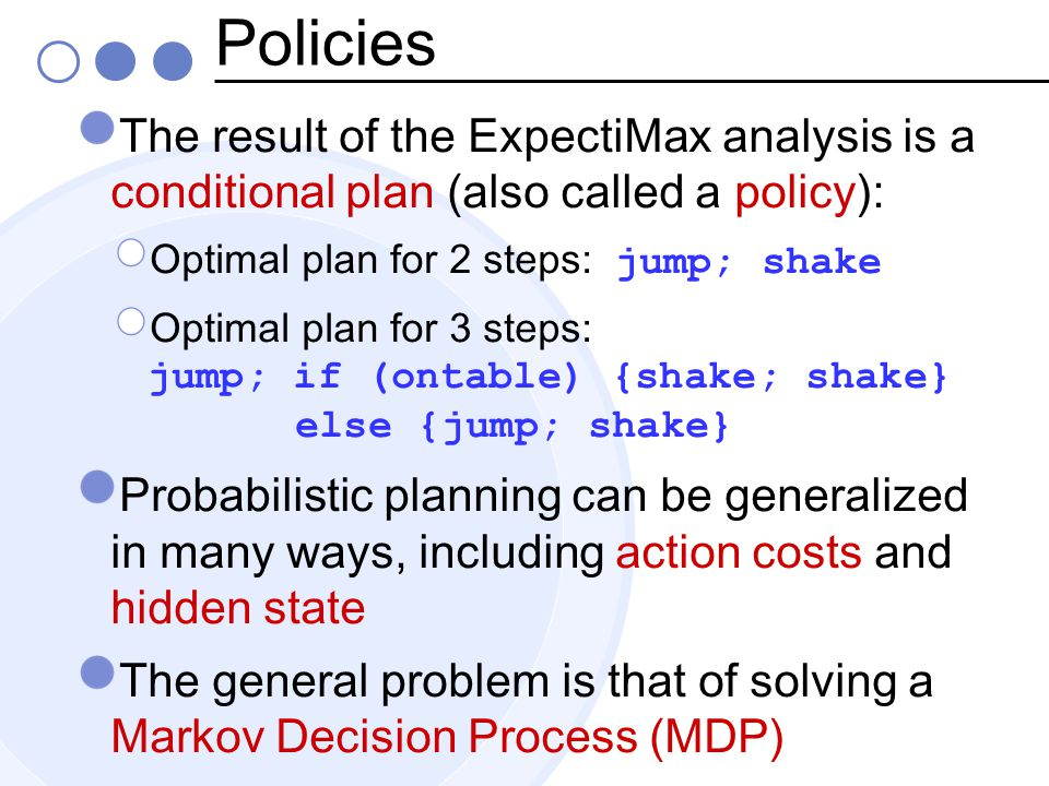 Policies The result of the ExpectiMax analysis is a conditional plan (also called a policy): Optimal plan for 2 steps: jump; shake Optimal plan for 3 steps: jump; if (ontable) {shake; shake} else {jump; shake} Probabilistic planning can be generalized in many ways, including action costs and hidden state The general problem is that of solving a Markov Decision Process (MDP)
