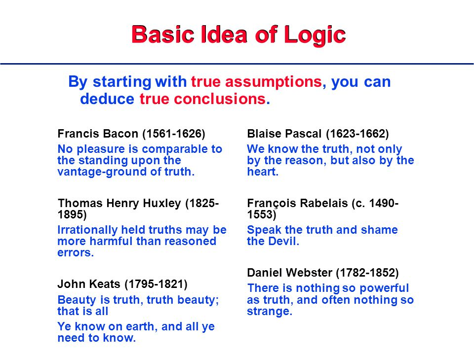 Basic Idea of Logic By starting with true assumptions, you can deduce true conclusions.