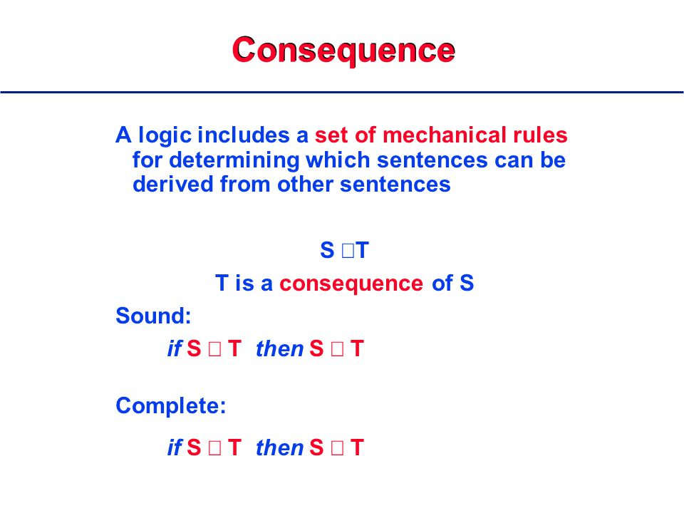 Consequence A logic includes a set of mechanical rules for determining which sentences can be derived from other sentences S  T T is a consequence of S Sound: if S  T then S  T Complete: if S  T then S  T